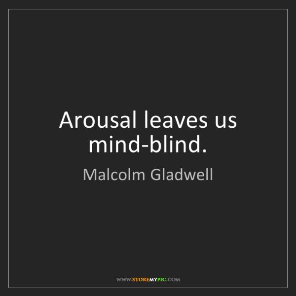 Malcolm Gladwell: Arousal leaves us mind-blind.