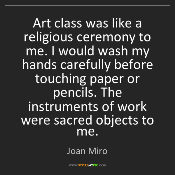Joan Miro: Art class was like a religious ceremony to me. I would...