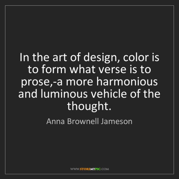 Anna Brownell Jameson: In the art of design, color is to form what verse is...