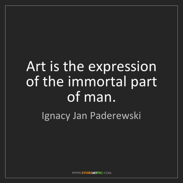 Ignacy Jan Paderewski: Art is the expression of the immortal part of man.