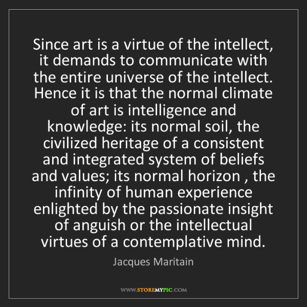 Jacques Maritain: Since art is a virtue of the intellect, it demands to...