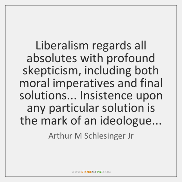 Liberalism regards all absolutes with profound skepticism, including both moral imperatives and ...