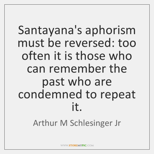 Santayana's aphorism must be reversed: too often it is those who can ...