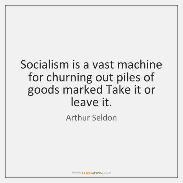Socialism is a vast machine for churning out piles of goods marked ...