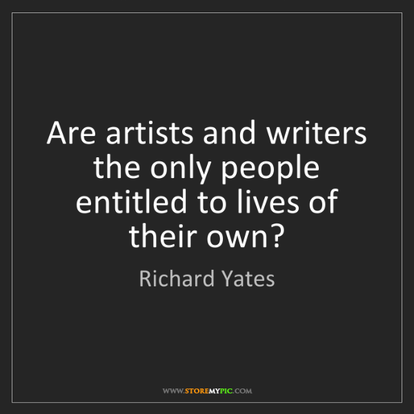 Richard Yates: Are artists and writers the only people entitled to lives...