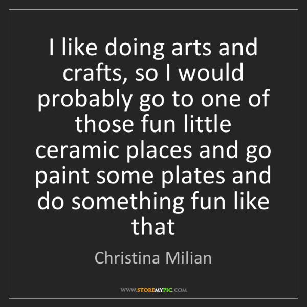 Christina Milian: I like doing arts and crafts, so I would probably go...