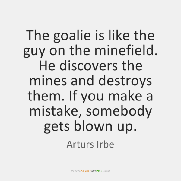 The goalie is like the guy on the minefield. He discovers the ...