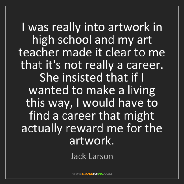 Jack Larson: I was really into artwork in high school and my art teacher...