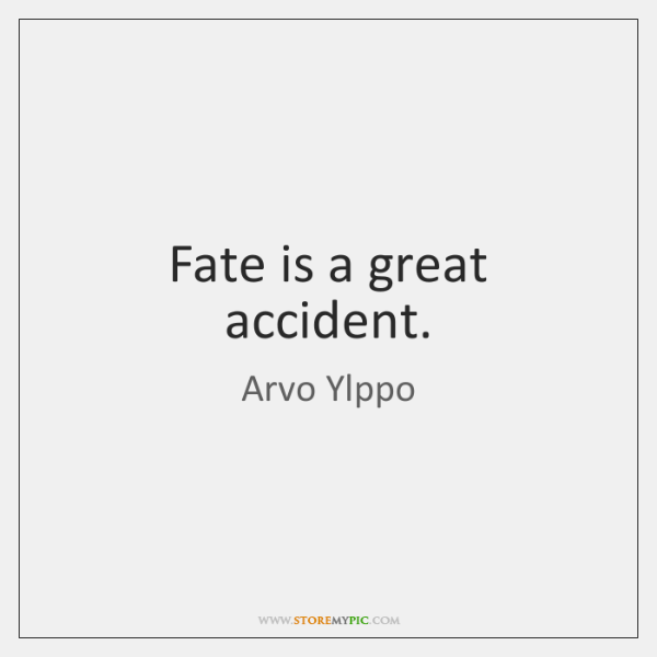 Fate is a great accident.