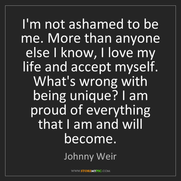 Johnny Weir: I'm not ashamed to be me. More than anyone else I know,...