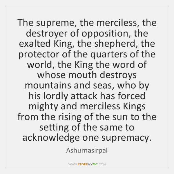 The supreme, the merciless, the destroyer of opposition, the exalted King, the ...