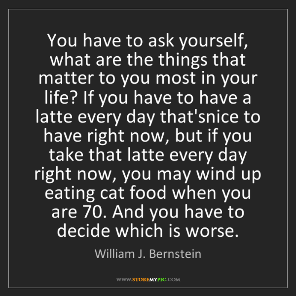 William J. Bernstein: You have to ask yourself, what are the things that matter...