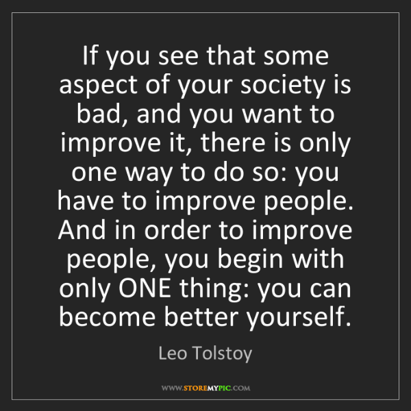 Leo Tolstoy: If you see that some aspect of your society is bad, and...
