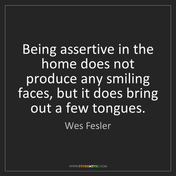Wes Fesler: Being assertive in the home does not produce any smiling...