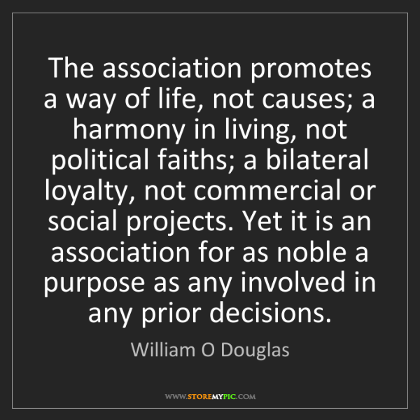 William O Douglas: The association promotes a way of life, not causes; a...