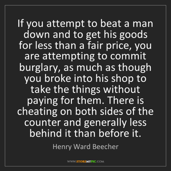 Henry Ward Beecher: If you attempt to beat a man down and to get his goods...