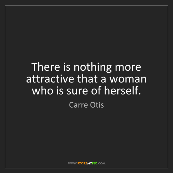 Carre Otis: There is nothing more attractive that a woman who is...