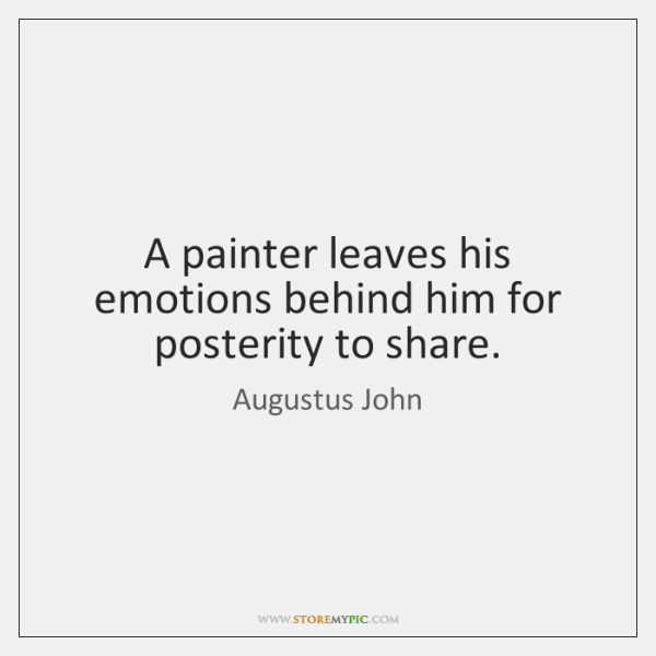 A painter leaves his emotions behind him for posterity to share.