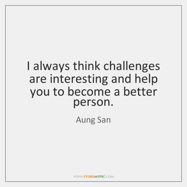 I always think challenges are interesting and help you to become a ...