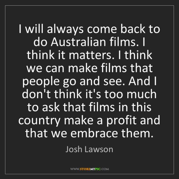 Josh Lawson: I will always come back to do Australian films. I think...