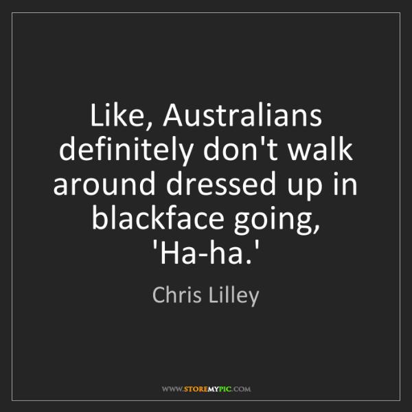 Chris Lilley: Like, Australians definitely don't walk around dressed...