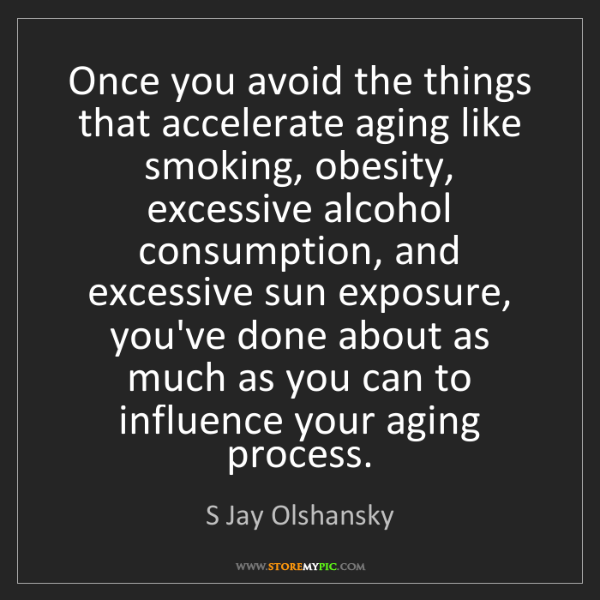 S Jay Olshansky: Once you avoid the things that accelerate aging like...