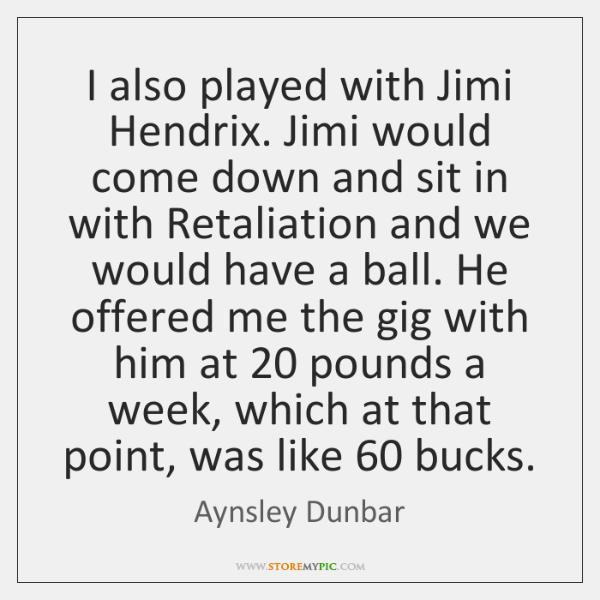 I also played with Jimi Hendrix. Jimi would come down and sit ...
