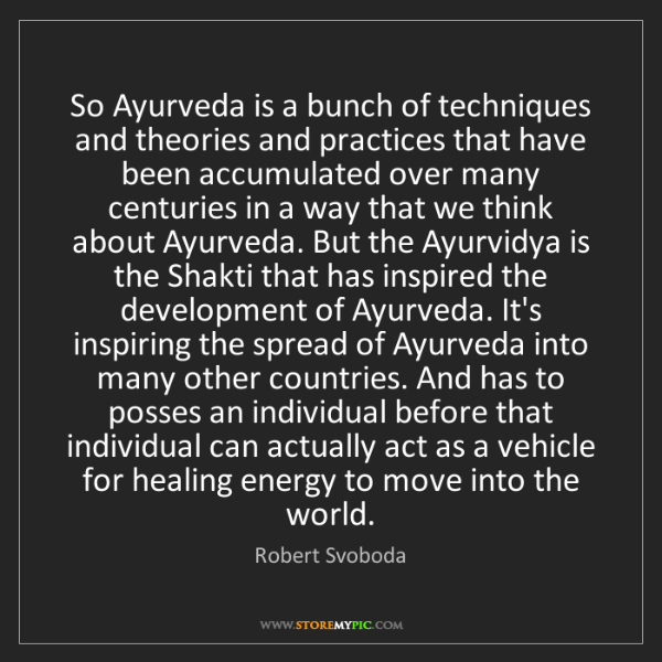 Robert Svoboda: So Ayurveda is a bunch of techniques and theories and...