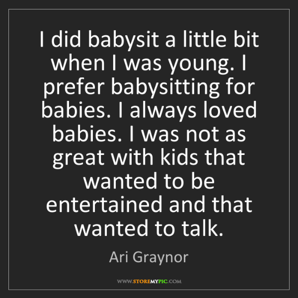 Ari Graynor: I did babysit a little bit when I was young. I prefer...