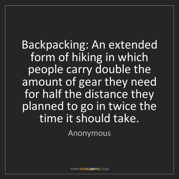 Anonymous: Backpacking: An extended form of hiking in which people...