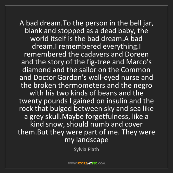 Sylvia Plath: A bad dream.To the person in the bell jar, blank and...
