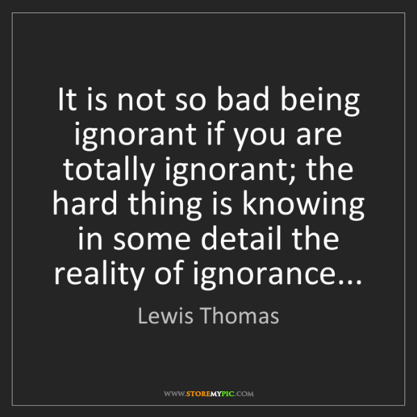 Lewis Thomas: It is not so bad being ignorant if you are totally ignorant;...