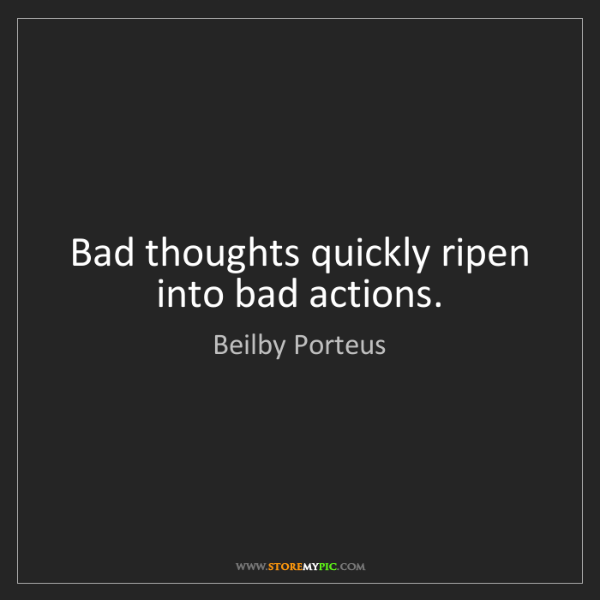 Beilby Porteus: Bad thoughts quickly ripen into bad actions.