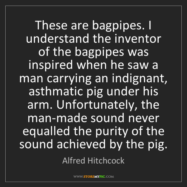 Alfred Hitchcock: These are bagpipes. I understand the inventor of the...