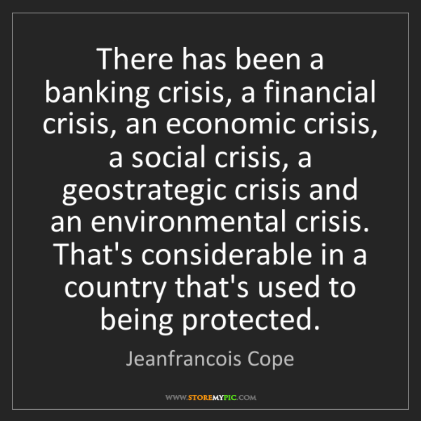 Jeanfrancois Cope: There has been a banking crisis, a financial crisis,...
