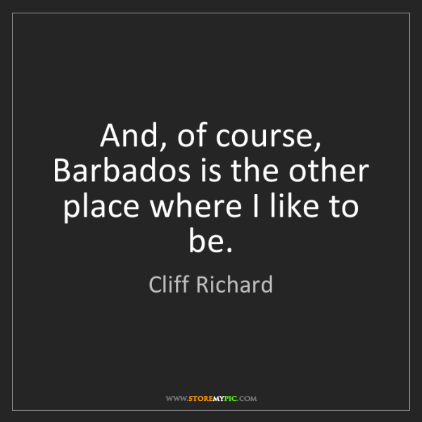 Cliff Richard: And, of course, Barbados is the other place where I like...