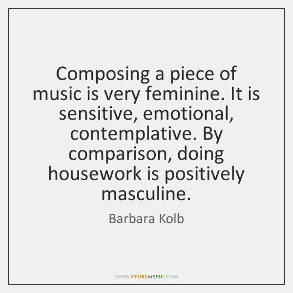 Composing a piece of music is very feminine. It is sensitive, emotional, ...