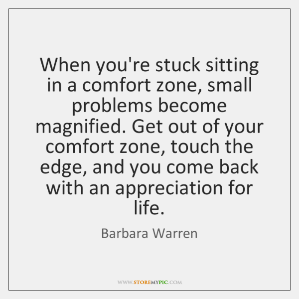 When you're stuck sitting in a comfort zone, small problems become magnified. ...