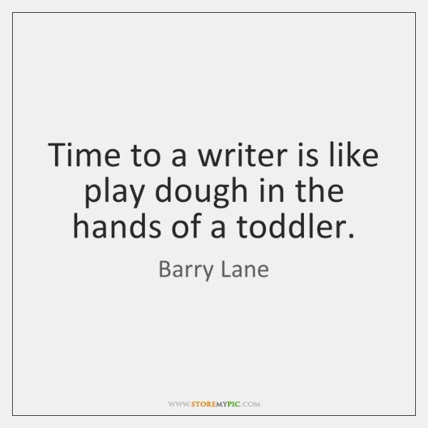 Time to a writer is like play dough in the hands of ...
