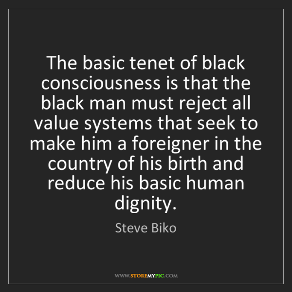 Steve Biko: The basic tenet of black consciousness is that the black...