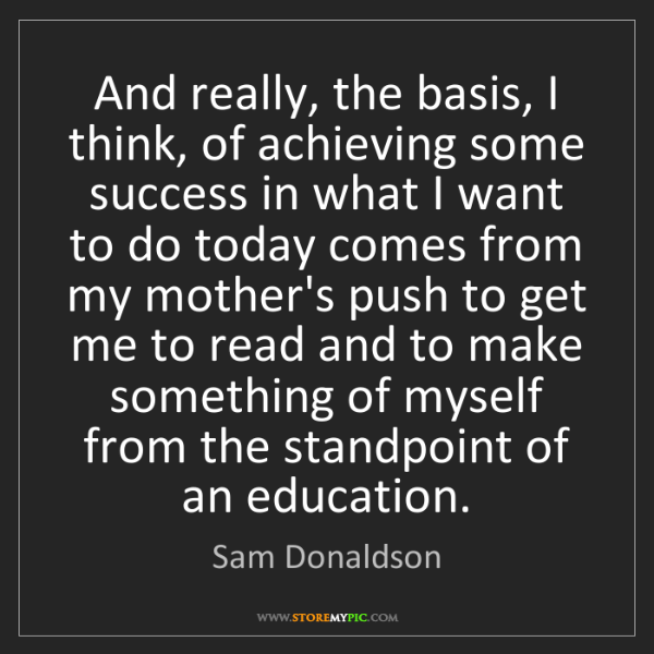 Sam Donaldson: And really, the basis, I think, of achieving some success...
