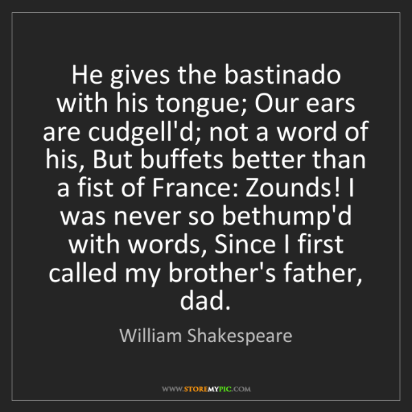 William Shakespeare: He gives the bastinado with his tongue; Our ears are...