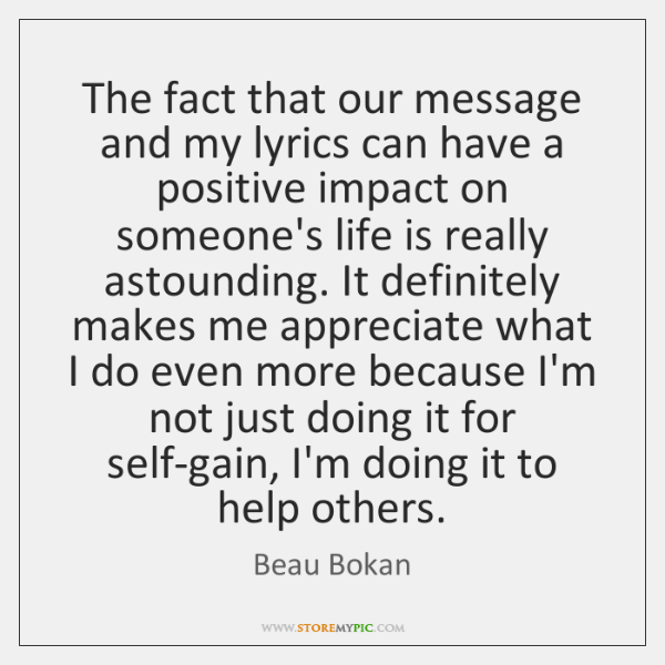 The fact that our message and my lyrics can have a positive ...