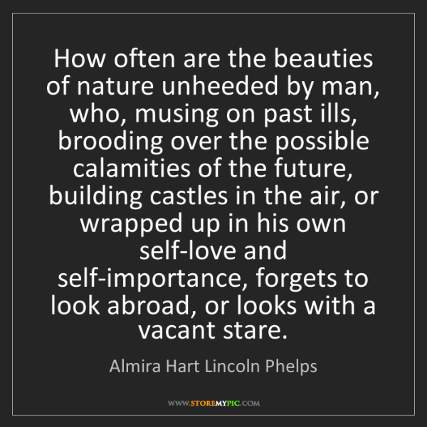 Almira Hart Lincoln Phelps: How often are the beauties of nature unheeded by man,...