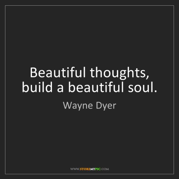 Wayne Dyer: Beautiful thoughts, build a beautiful soul.