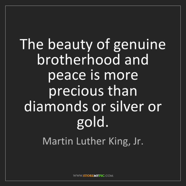 Martin Luther King, Jr.: The beauty of genuine brotherhood and peace is more precious...