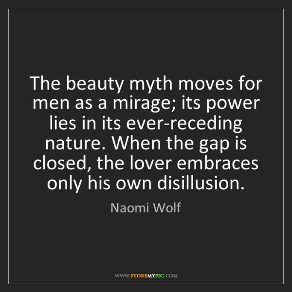 Naomi Wolf: The beauty myth moves for men as a mirage; its power...