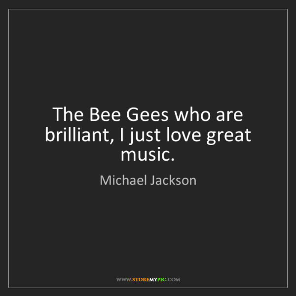 Michael Jackson: The Bee Gees who are brilliant, I just love great music.