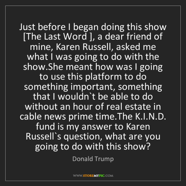 Donald Trump: Just before I began doing this show [The Last Word ],...