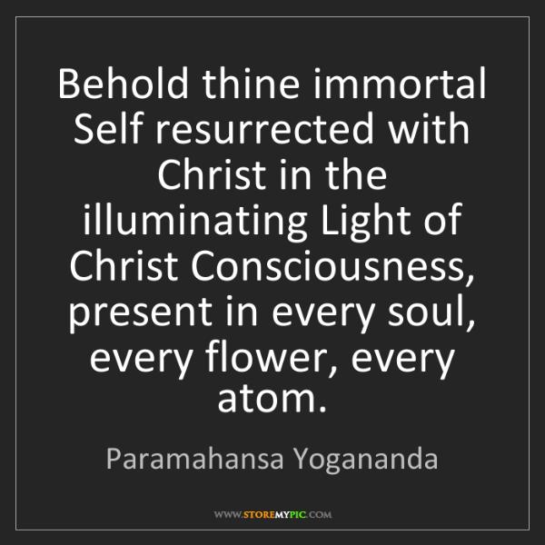 Paramahansa Yogananda: Behold thine immortal Self resurrected with Christ in...
